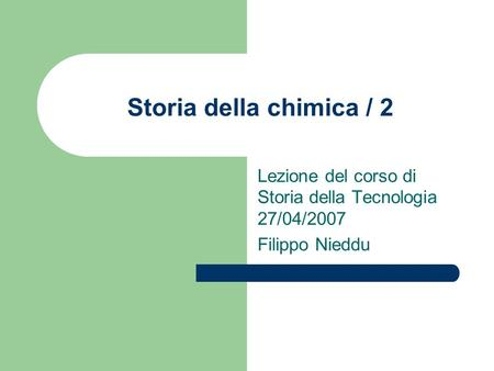 Storia della chimica / 2 Lezione del corso di Storia della Tecnologia 27/04/2007 Filippo Nieddu.