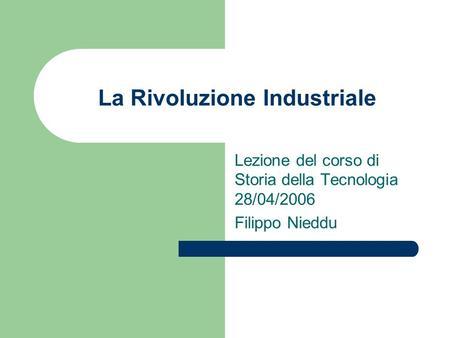 La Rivoluzione Industriale Lezione del corso di Storia della Tecnologia 28/04/2006 Filippo Nieddu.