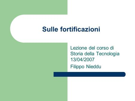 Sulle fortificazioni Lezione del corso di Storia della Tecnologia 13/04/2007 Filippo Nieddu.