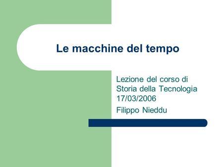 Le macchine del tempo Lezione del corso di Storia della Tecnologia 17/03/2006 Filippo Nieddu.