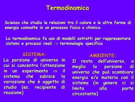 Termodinamica Scienza che studia le relazioni tra il calore e le altre forme di energia coinvolte in un processo fisico o chimico La termodinamica fa uso.