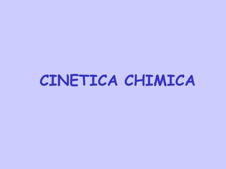 CINETICA CHIMICA. A differenza della termodinamica che si occupa della stabilità relativa tra reagenti e prodotti in una reazione chimica, la cinetica.