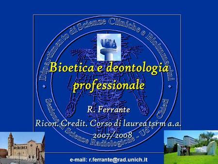 Bioetica e deontologia professionale Bioetica e deontologia professionale R. Ferrante Ricon. Credit. Corso di laurea tsrm a.a. 2007/2008 R. Ferrante Ricon.