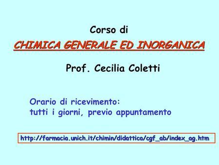 CHIMICA GENERALE ED INORGANICA Prof. Cecilia Coletti Corso di Orario di ricevimento: tutti i giorni, previo appuntamento