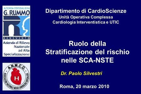Ruolo della Stratificazione del rischio nelle SCA-NSTE Dr. Paolo Silvestri Roma, 20 marzo 2010 Dipartimento di CardioScienze Unità Operativa Complessa.