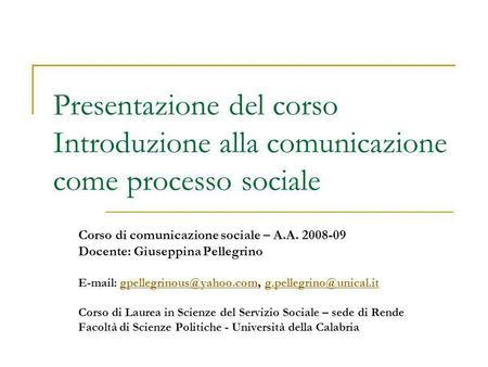 Presentazione del corso Introduzione alla comunicazione come processo sociale Corso di comunicazione sociale – A.A. 2008-09 Docente: Giuseppina Pellegrino.
