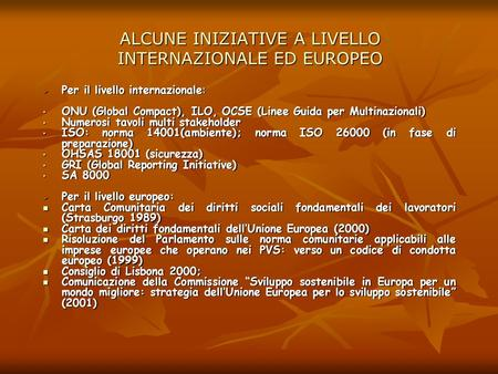 ALCUNE INIZIATIVE A LIVELLO INTERNAZIONALE ED EUROPEO Per il livello internazionale: Per il livello internazionale: ONU (Global Compact), ILO, OCSE (Linee.