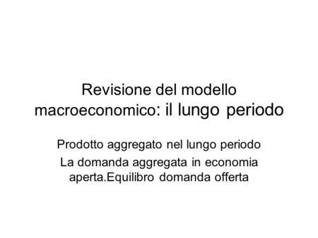 Revisione del modello macroeconomico : il lungo periodo Prodotto aggregato nel lungo periodo La domanda aggregata in economia aperta.Equilibro domanda.