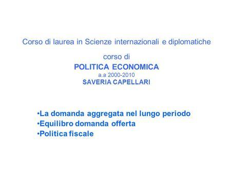 Corso di laurea in Scienze internazionali e diplomatiche corso di POLITICA ECONOMICA a.a 2000-2010 SAVERIA CAPELLARI La domanda aggregata nel lungo periodo.