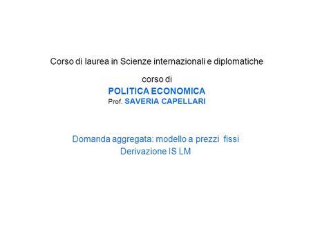 Corso di laurea in Scienze internazionali e diplomatiche corso di POLITICA ECONOMICA Prof. SAVERIA CAPELLARI Domanda aggregata: modello a prezzi fissi.