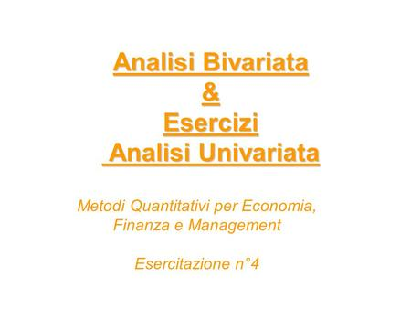 Analisi Bivariata & Esercizi Analisi Univariata Metodi Quantitativi per Economia, Finanza e Management Esercitazione n°4.