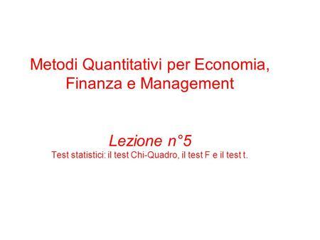Metodi Quantitativi per Economia, Finanza e Management Lezione n°5 Test statistici: il test Chi-Quadro, il test F e il test t.