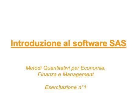 Introduzione al software SAS Metodi Quantitativi per Economia, Finanza e Management Esercitazione n°1.