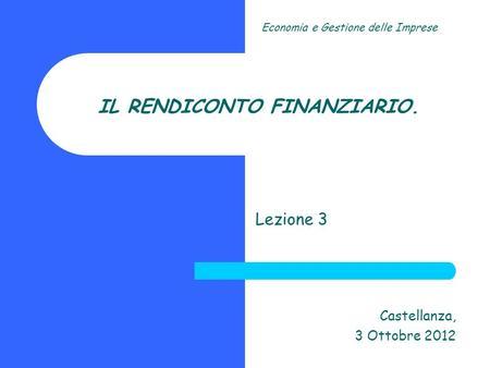 IL RENDICONTO FINANZIARIO. Lezione 3 Castellanza, 3 Ottobre 2012 Economia e Gestione delle Imprese.