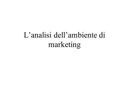 Lanalisi dellambiente di marketing. Cosa intendiamo per ambiente di marketing? Lambiente di marketing di unimpresa è costituito dai protagonisti e dalle.