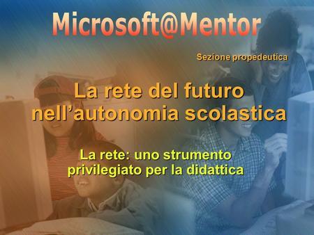 La rete del futuro nellautonomia scolastica Sezione propedeutica La rete: uno strumento privilegiato per la didattica.