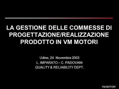 VM MOTORI LA GESTIONE DELLE COMMESSE DI PROGETTAZIONE/REALIZZAZIONE PRODOTTO IN VM MOTORI Udine, 24 Novembre 2003 L. IMPARATO – C. PADOVANI QUALITY & RELIABILITY.