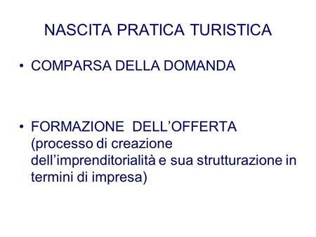NASCITA PRATICA TURISTICA COMPARSA DELLA DOMANDA FORMAZIONE DELLOFFERTA (processo di creazione dellimprenditorialità e sua strutturazione in termini di.