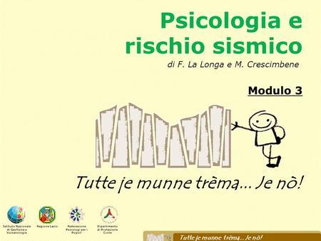 Psicologia e rischio sismico Modulo 3 Tutte je munne trèma... Je nò! Istituto Nazionale di Geofisica e Vulcanologia Regione LazioFederazione Psicologi.