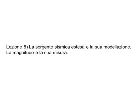 Lezione 8) La sorgente sismica estesa e la sua modellazione. La magnitudo e la sua misura.