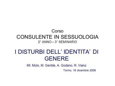 Corso CONSULENTE IN SESSUOLOGIA 2° ANNO – 3° SEMINARIO I DISTURBI DELL IDENTITA DI GENERE Mt. Molo, M. Gentile, A. Godano, R. Viano Torino, 16 dicembre.