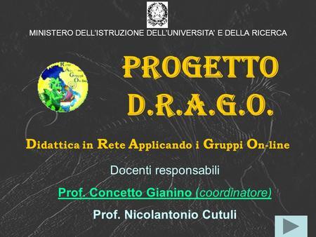 Progetto D.R.A.G.O. D idattica in R ete A pplicando i G ruppi O n-line Docenti responsabili Prof. Concetto Gianino (coordinatore) Prof. Nicolantonio Cutuli.