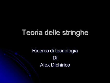 Teoria delle stringhe Ricerca di tecnologia Di Alex Dichirico.