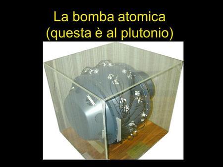 La bomba atomica (questa è al plutonio). Fissione nucleare.