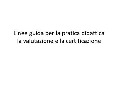 Linee guida per la pratica didattica la valutazione e la certificazione.