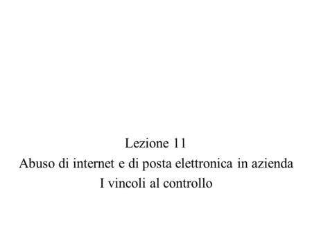 Lezione 11 Abuso di internet e di posta elettronica in azienda I vincoli al controllo.
