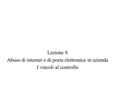 Lezione 8 Abuso di internet e di posta elettronica in azienda I vincoli al controllo.