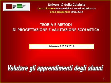 Università della Calabria Corso di laurea: Scienze della Formazione Primaria anno accademico 2011/2012 1 TEORIA E METODI DI PROGETTAZIONE E VALUTAZIONE.