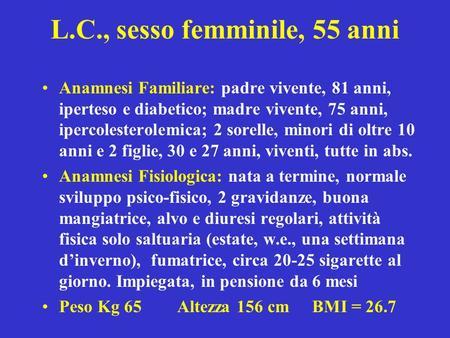 L.C., sesso femminile, 55 anni Anamnesi Familiare: padre vivente, 81 anni, iperteso e diabetico; madre vivente, 75 anni, ipercolesterolemica; 2 sorelle,