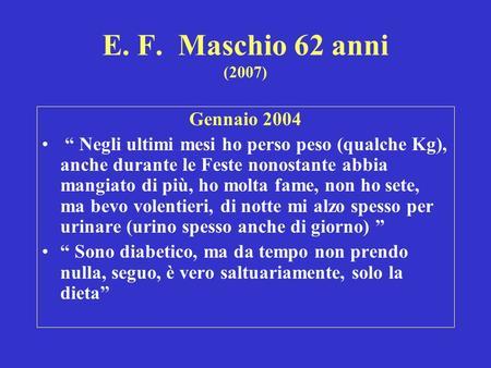 E. F. Maschio 62 anni (2007) Gennaio 2004 Negli ultimi mesi ho perso peso (qualche Kg), anche durante le Feste nonostante abbia mangiato di più, ho molta.