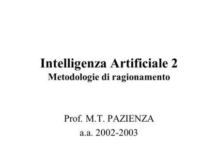Intelligenza Artificiale 2 Metodologie di ragionamento Prof. M.T. PAZIENZA a.a. 2002-2003.