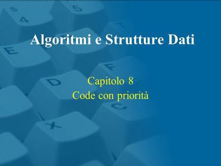Capitolo 8 Code con priorità Algoritmi e Strutture Dati.