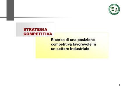 1 Ricerca di una posizione competitiva favorevole in un settore industriale STRATEGIA COMPETITIVA.