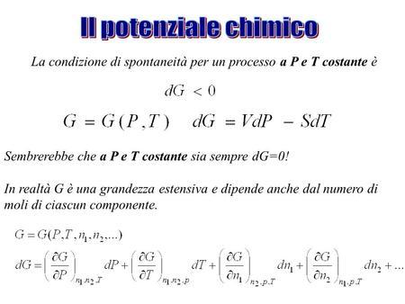 La condizione di spontaneità per un processo a P e T costante è Sembrerebbe che a P e T costante sia sempre dG=0! In realtà G è una grandezza estensiva.
