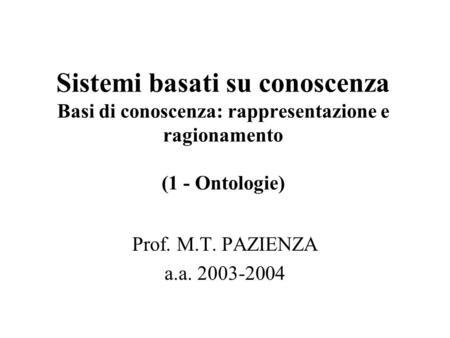 Sistemi basati su conoscenza Basi di conoscenza: rappresentazione e ragionamento (1 - Ontologie) Prof. M.T. PAZIENZA a.a. 2003-2004.