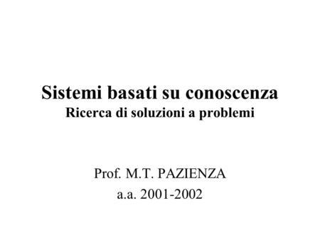 Sistemi basati su conoscenza Ricerca di soluzioni a problemi Prof. M.T. PAZIENZA a.a. 2001-2002.