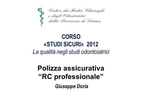 CORSO «STUDI SICURI» 2012 La qualità negli studi odontoiatrici CORSO «STUDI SICURI» 2012 La qualità negli studi odontoiatrici Polizza assicurativa RC professionale.
