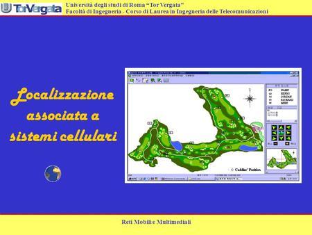 Università degli studi di Roma Tor Vergata Facoltà di Ingegneria - Corso di Laurea in Ingegneria delle Telecomunicazioni Reti Mobili e Multimediali Localizzazione.