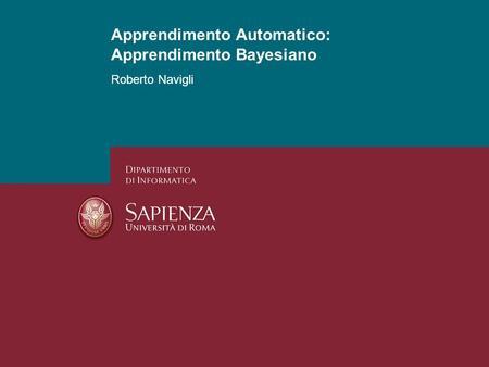 Apprendimento Automatico: Apprendimento Probabilistico Roberto Navigli 1 Apprendimento Automatico: Apprendimento Bayesiano.