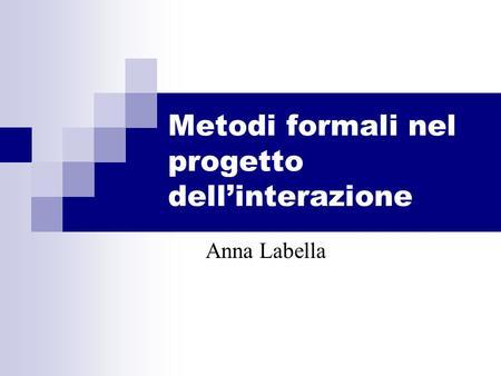 Metodi formali nel progetto dellinterazione Anna Labella.