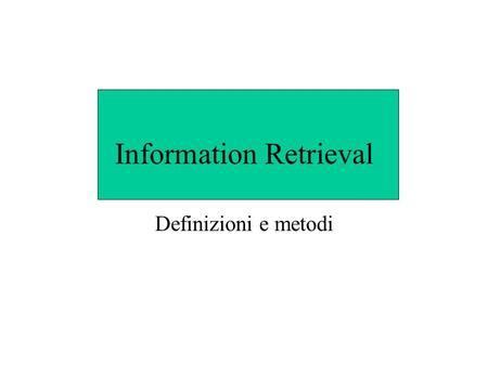 Information Retrieval Definizioni e metodi. Definizioni IR tratta problemi di rappresentazione, memorizzazione, organizzazione e accesso ad informazioni.