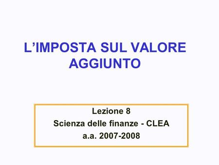 LIMPOSTA SUL VALORE AGGIUNTO Lezione 8 Scienza delle finanze - CLEA a.a. 2007-2008.