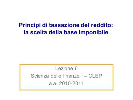 Principi di tassazione del reddito: la scelta della base imponibile Lezione 6 Scienza delle finanze I – CLEP a.a. 2010-2011.