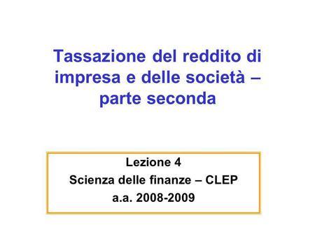 Tassazione del reddito di impresa e delle società – parte seconda Lezione 4 Scienza delle finanze – CLEP a.a. 2008-2009.