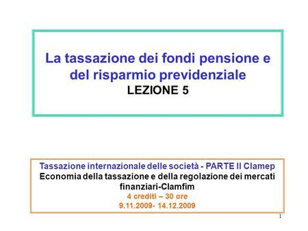 1 La tassazione dei fondi pensione e del risparmio previdenziale LEZIONE 5 Tassazione internazionale delle società - PARTE II Clamep Economia della tassazione.