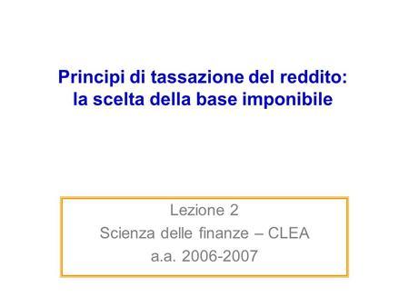 Principi di tassazione del reddito: la scelta della base imponibile Lezione 2 Scienza delle finanze – CLEA a.a. 2006-2007.